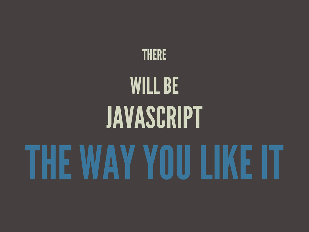 THERE WILL BE JAVASCRIPT THE WAY YOU LIKE IT