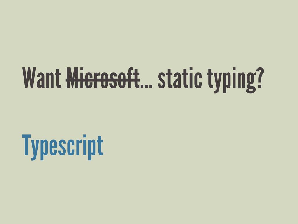 Want Microsoft... static typing? Typescript