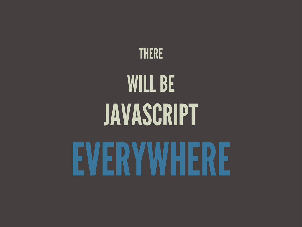 THERE WILL BE JAVASCRIPT EVERYWHERE