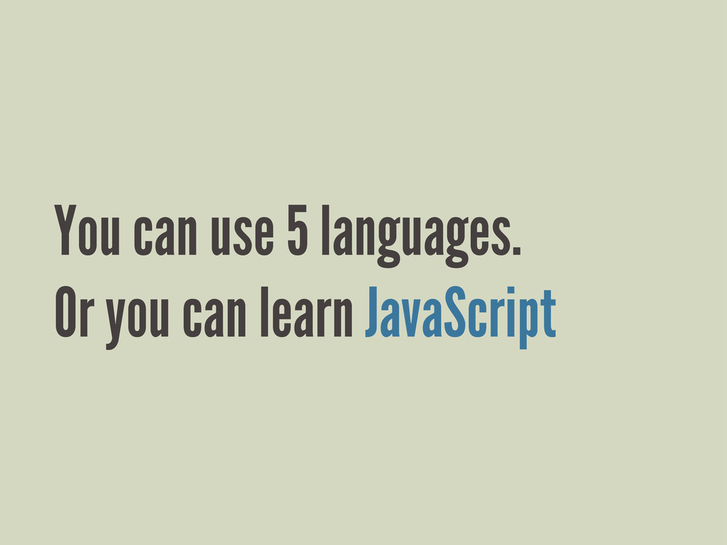 You can use 5 languages. Or you can learn JavaS...