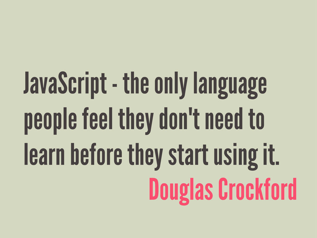 JavaScript - the only language people feel they...