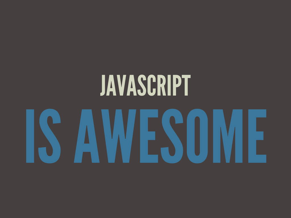 IS AWESOME JAVASCRIPT