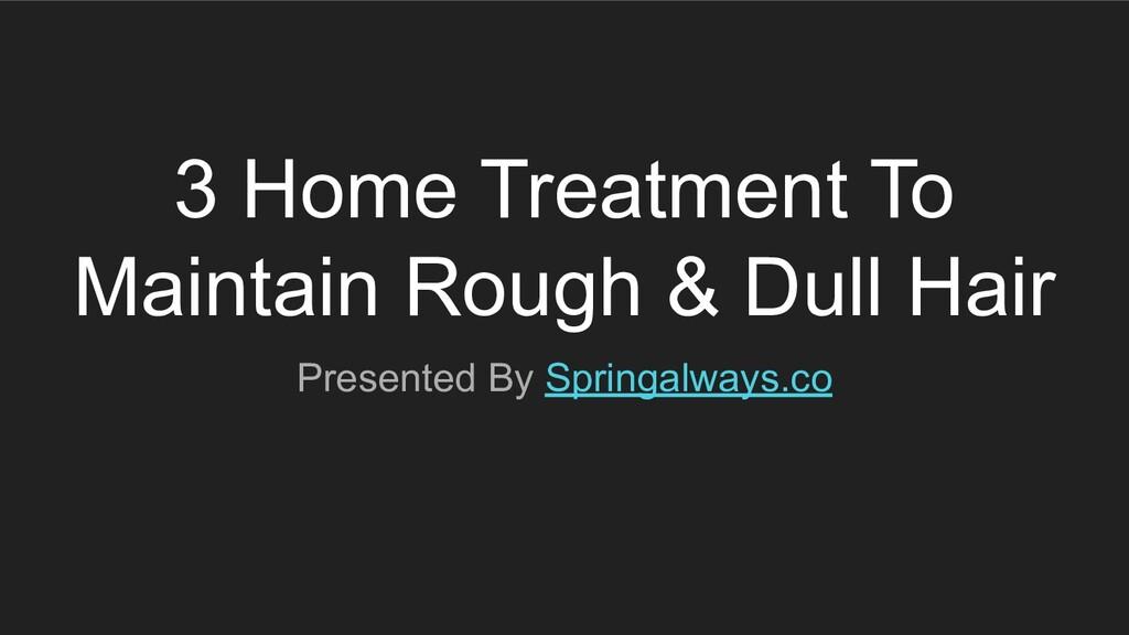 3 Home Treatment To Maintain Rough & Dull Hair ...