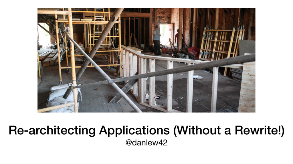 Re-architecting Applications (Without a Rewrite...