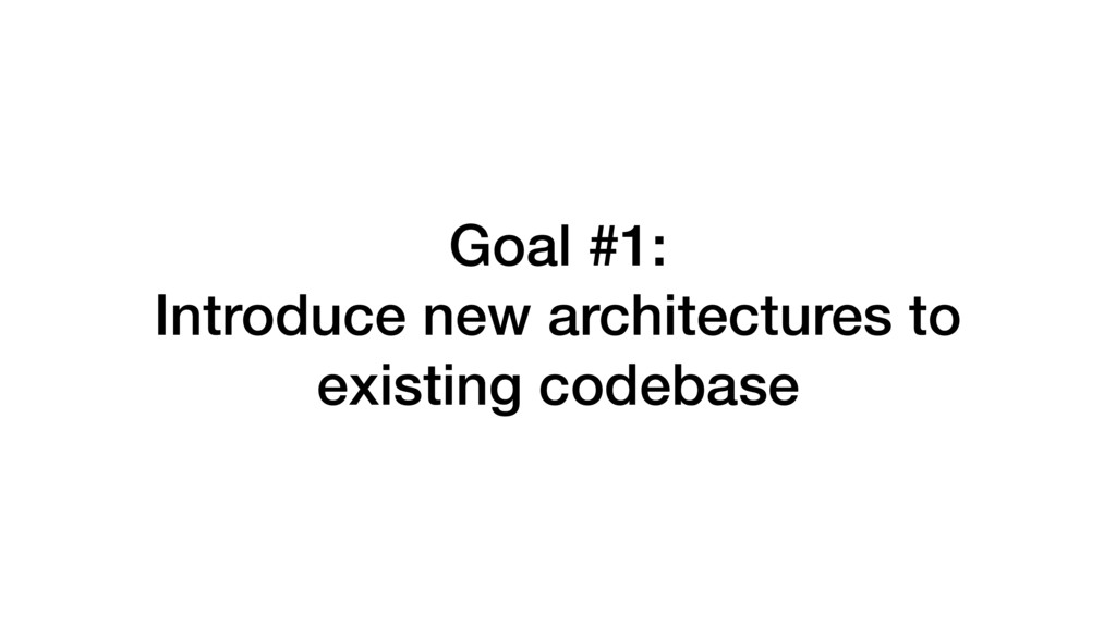 Goal #1: Introduce new architectures to existin...
