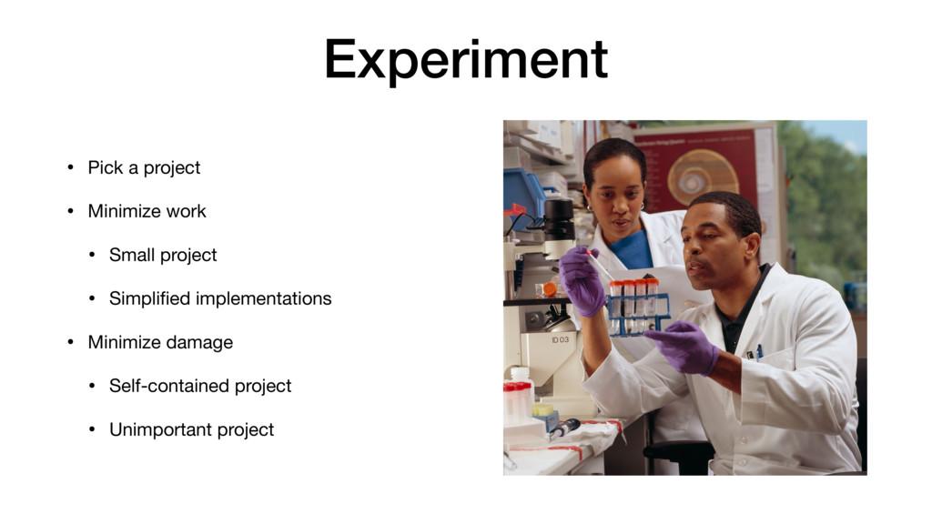 Experiment • Pick a project  • Minimize work  •...