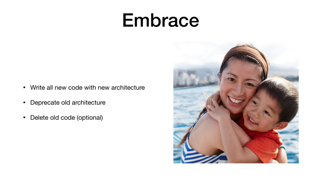 Embrace • Write all new code with new architect...