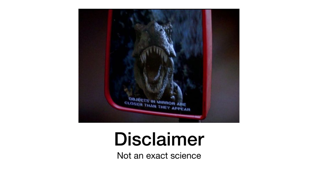 Disclaimer Not an exact science
