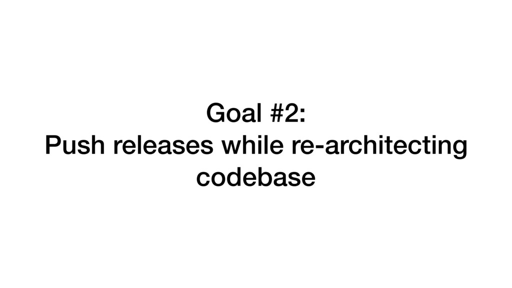 Goal #2: Push releases while re-architecting co...