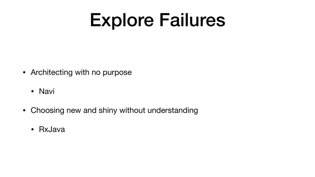 Explore Failures • Architecting with no purpose...