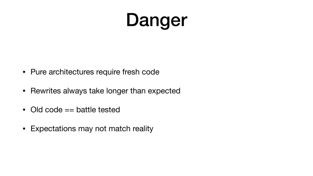Danger • Pure architectures require fresh code ...