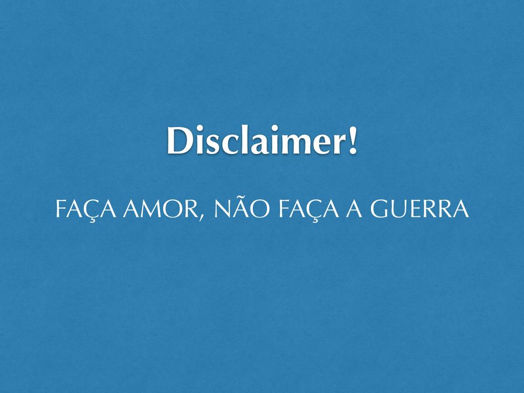 Disclaimer! FAÇA AMOR, NÃO FAÇA A GUERRA