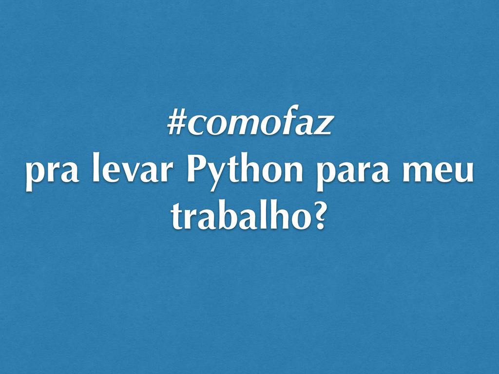 #comofaz pra levar Python para meu trabalho?