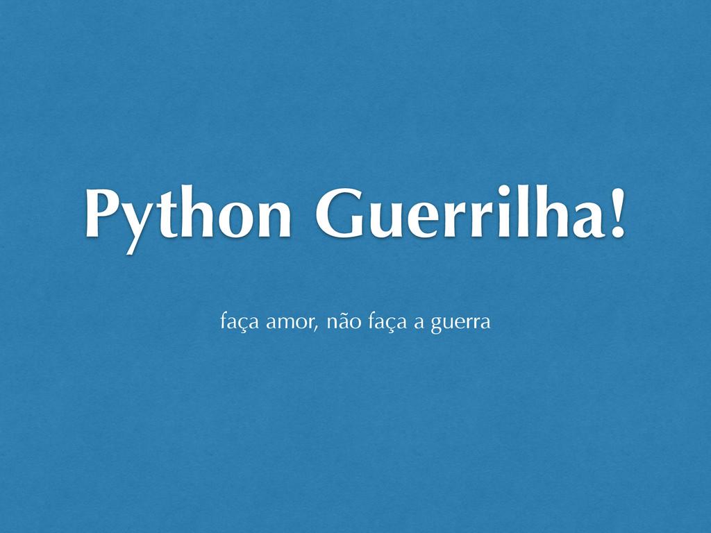 Python Guerrilha! faça amor, não faça a guerra