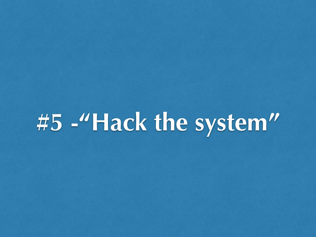 "#5 -""Hack the system"""