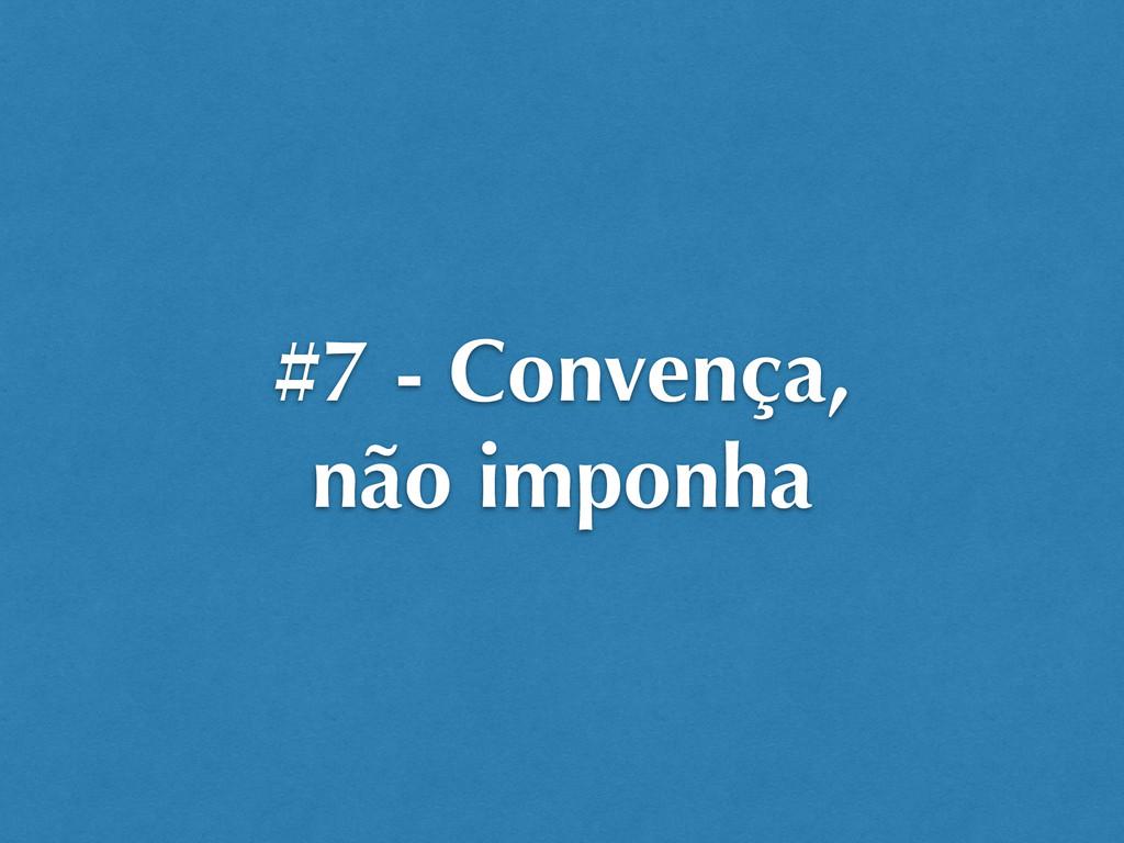 #7 - Convença, não imponha