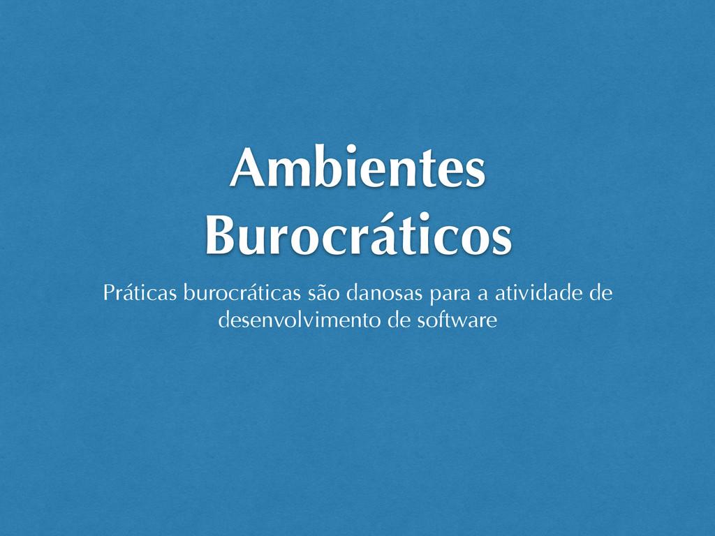 Ambientes Burocráticos Práticas burocráticas sã...