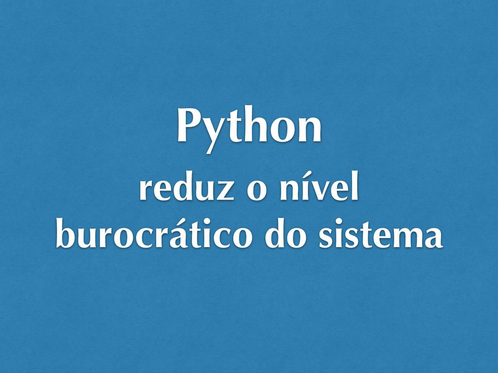 reduz o nível burocrático do sistema Python