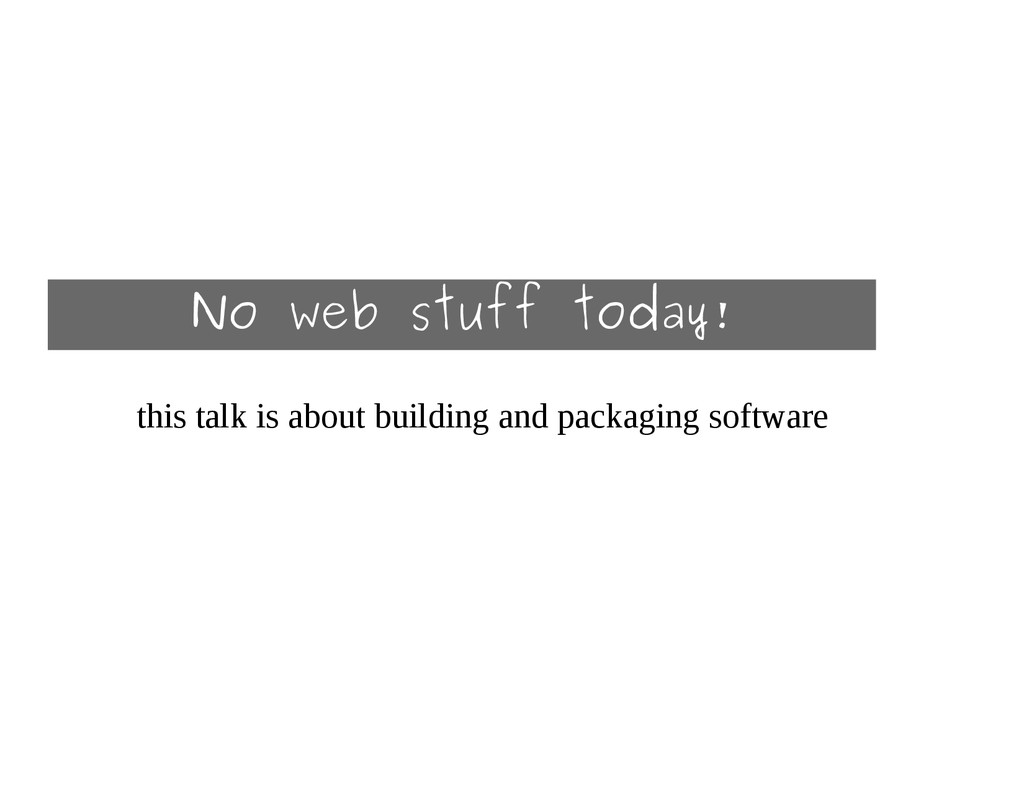 No web stuff today! this talk is about building...