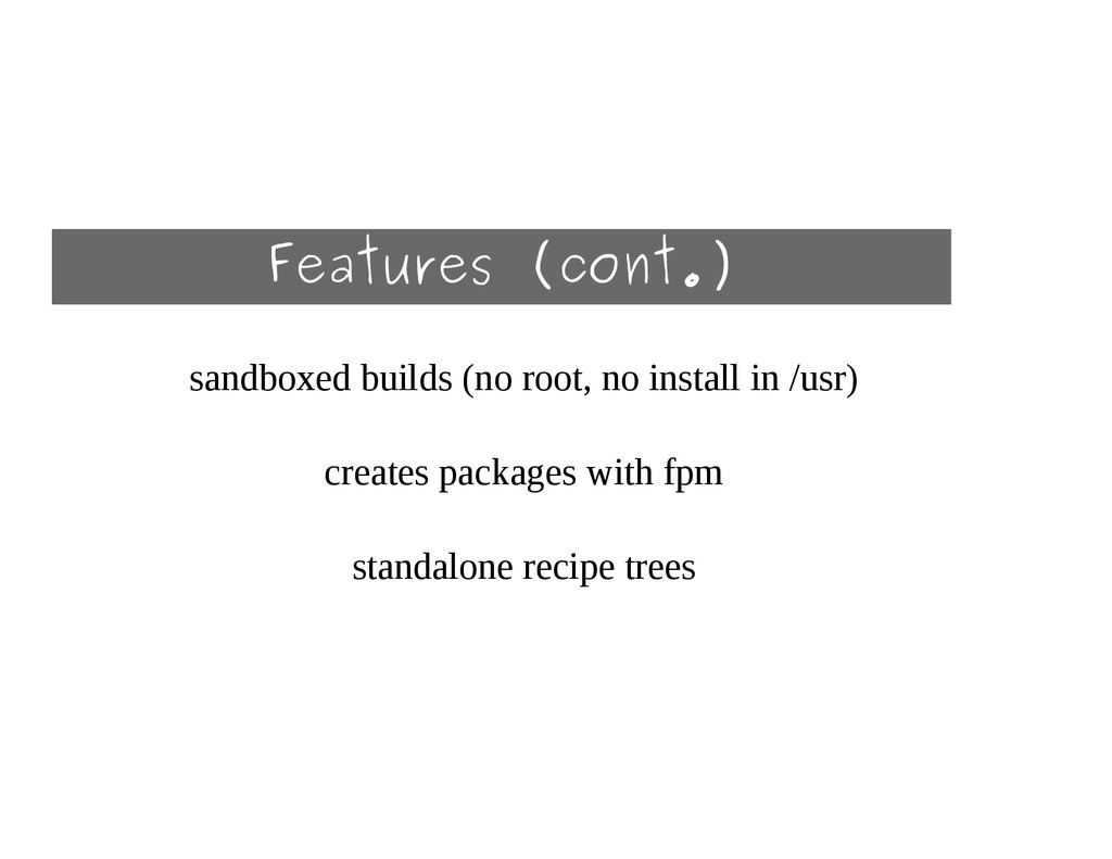 Features (cont.) sandboxed builds (no root, no ...