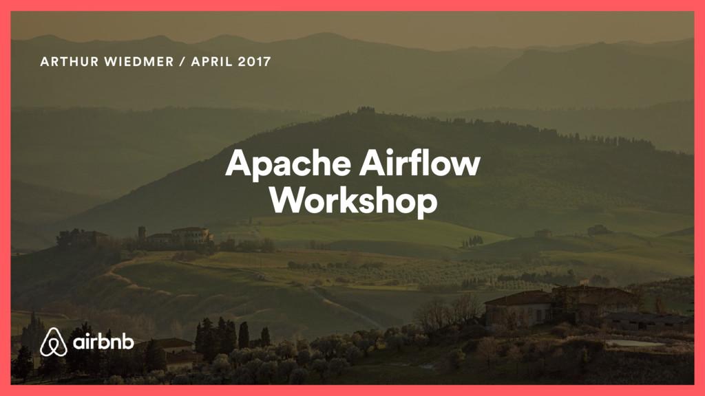Apache Airflow Workshop ARTHUR WIEDMER / APRIL ...