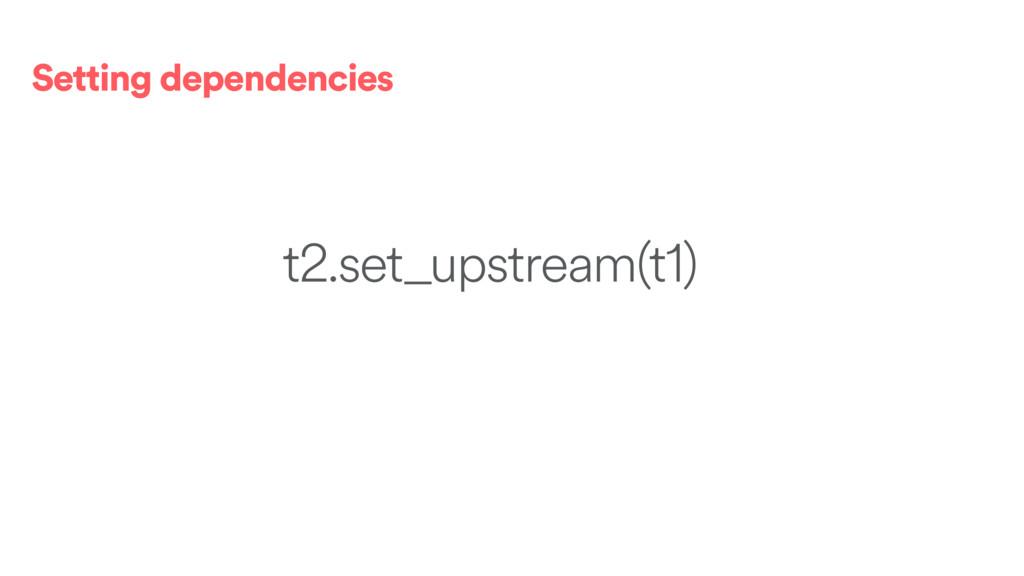 Setting dependencies t2.set_upstream(t1)