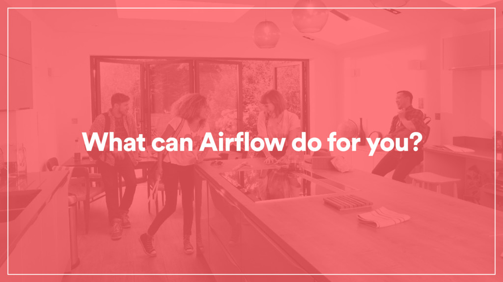 What can Airflow do for you?