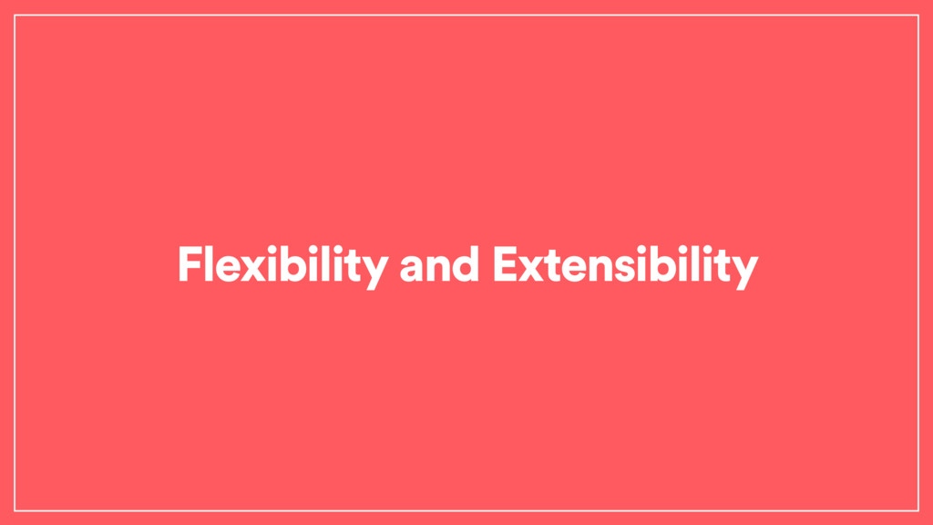 Flexibility and Extensibility