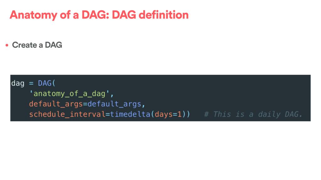 Anatomy of a DAG: DAG definition • Create a DAG