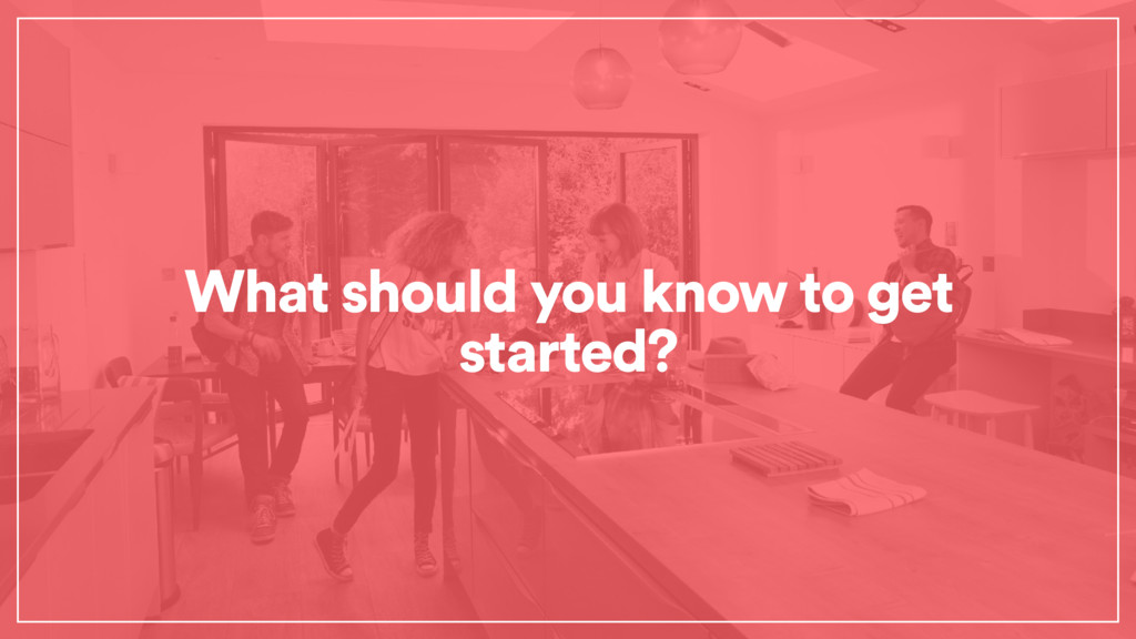 What should you know to get started?