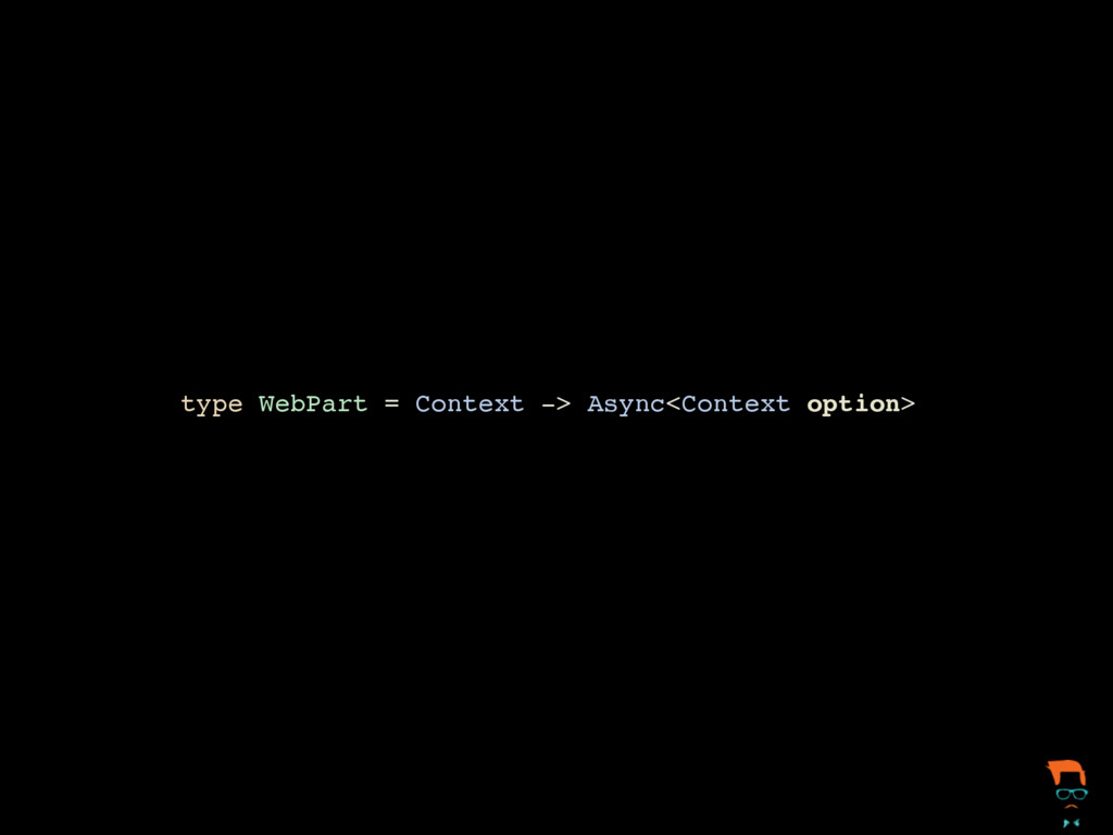 type WebPart = Context -> Async<Context option>
