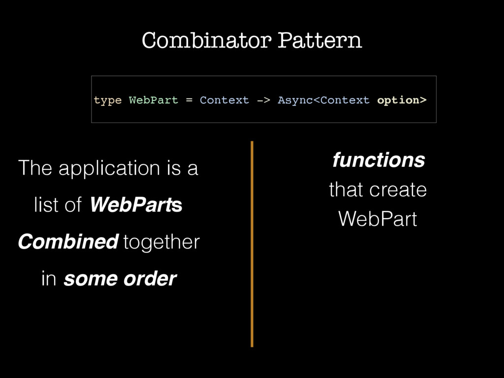 Combinator Pattern type WebPart = Context -> As...
