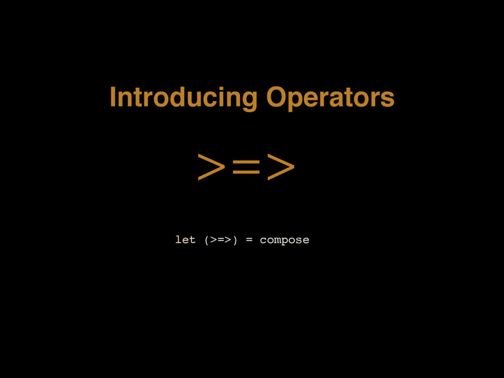 Introducing Operators >=> let (>=>) = compose