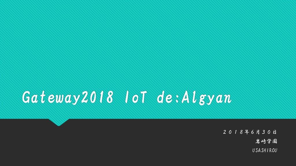 Gateway2018 IoT de:Algyan 2018年6月30日 岩崎学園 USASH...