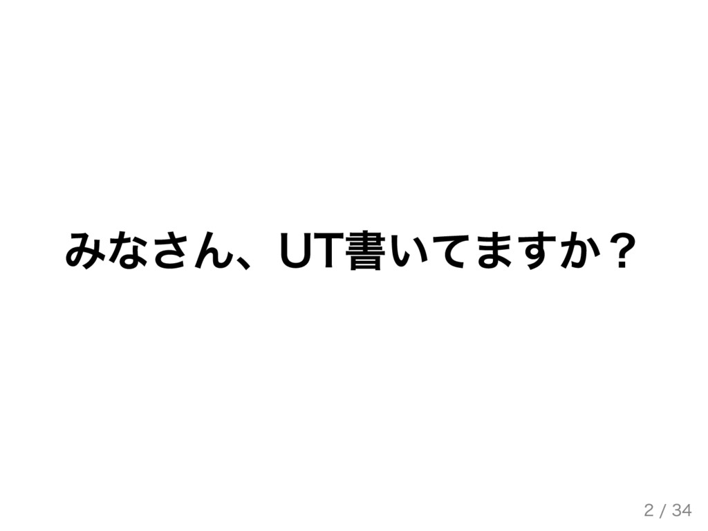 みなさん、UT書いてますか? 2 / 34