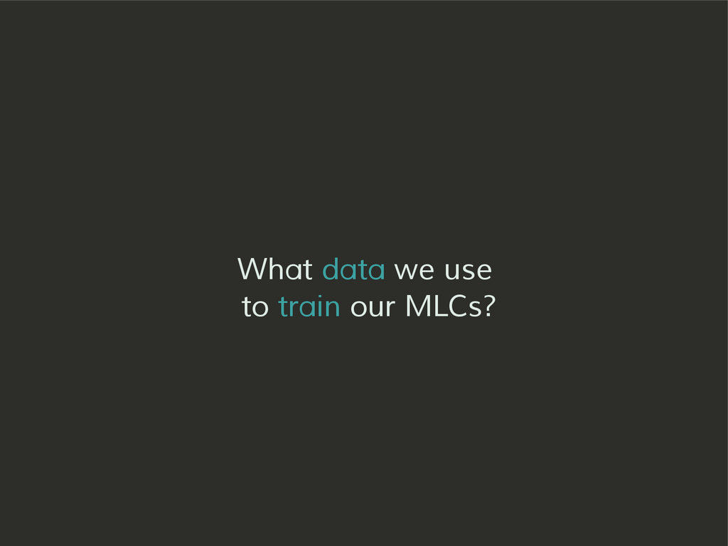 What data we use to train our MLCs?