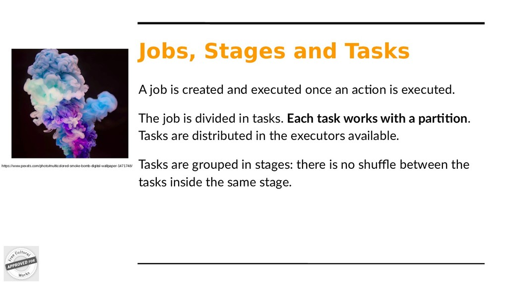 Jobs, Stages and Tasks A job is created and exe...