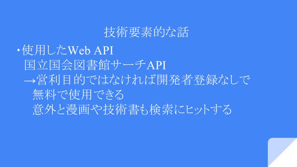 技術要素的な話 ・使用したWeb API  国立国会図書館サーチAPI  →営利目的ではなけれ...
