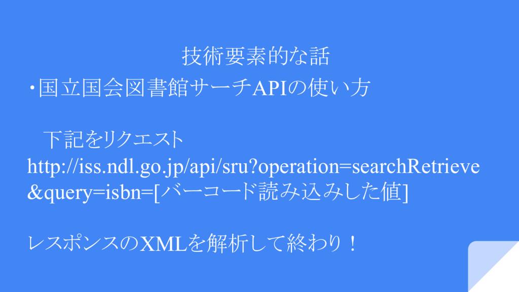 技術要素的な話 ・国立国会図書館サーチAPIの使い方  下記をリクエスト http://iss...