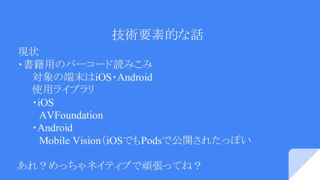 技術要素的な話 現状 ・書籍用のバーコード読みこみ   対象の端末はiOS・Android  ...