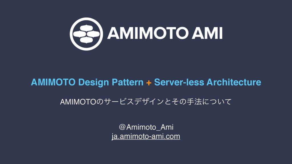 AMIMOTO Design Pattern + Server-less Architectu...