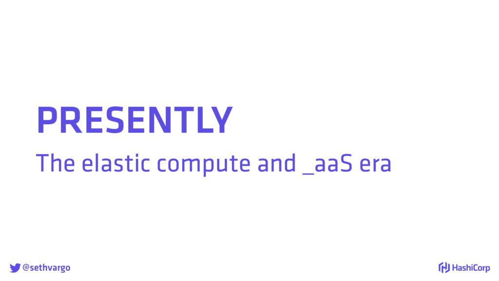 @sethvargo PRESENTLY The elastic compute and _...