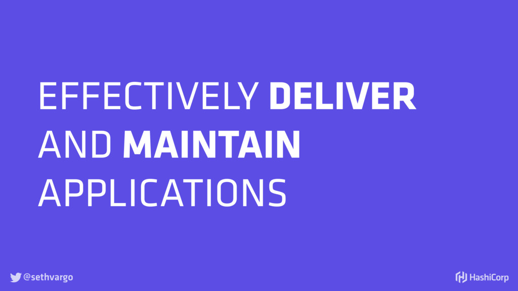 @sethvargo  EFFECTIVELY DELIVER AND MAINTAIN A...