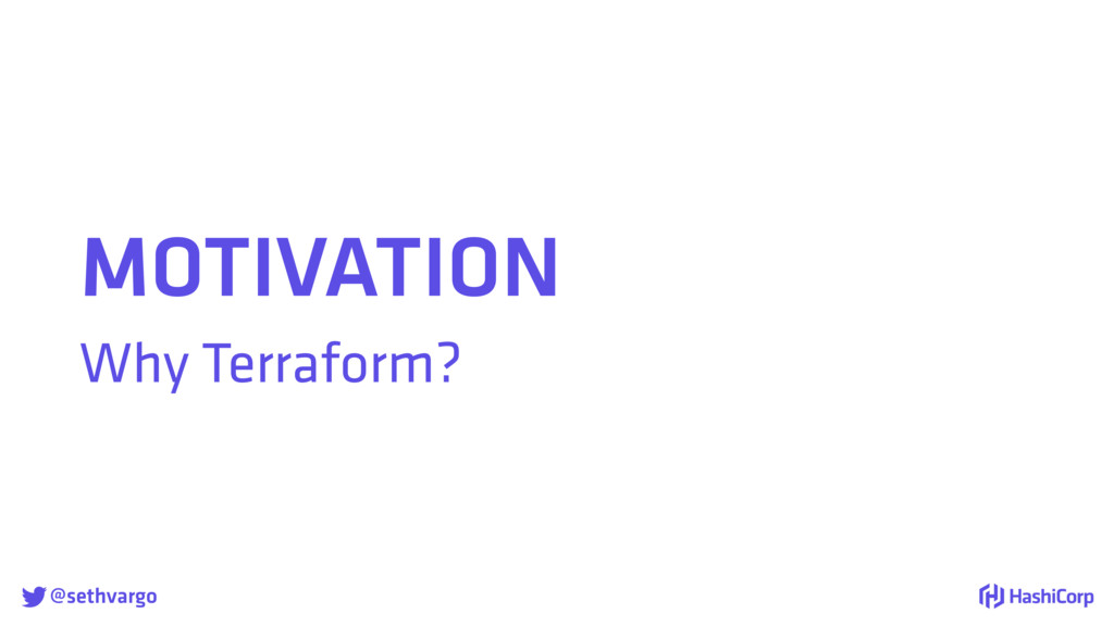 @sethvargo MOTIVATION Why Terraform?