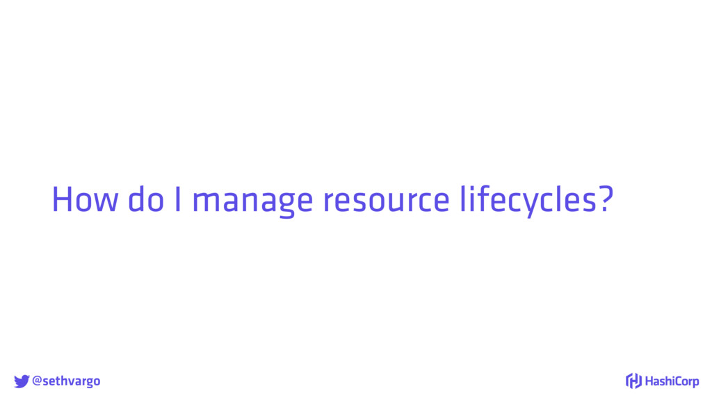 @sethvargo How do I manage resource lifecycles?
