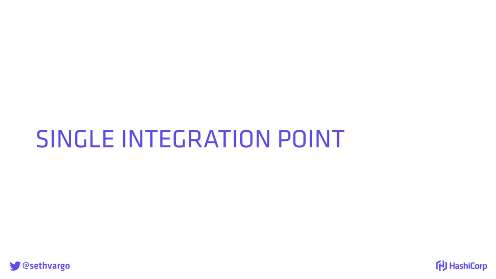 @sethvargo SINGLE INTEGRATION POINT