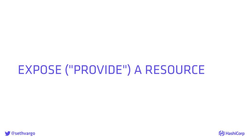 """@sethvargo EXPOSE (""""PROVIDE"""") A RESOURCE"""