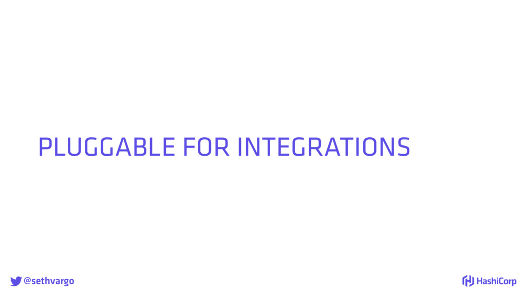 @sethvargo PLUGGABLE FOR INTEGRATIONS