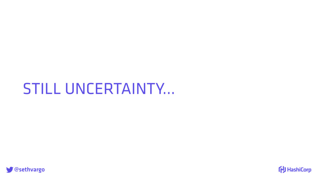 @sethvargo STILL UNCERTAINTY…