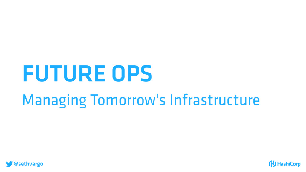 @sethvargo FUTURE OPS Managing Tomorrow's Infr...
